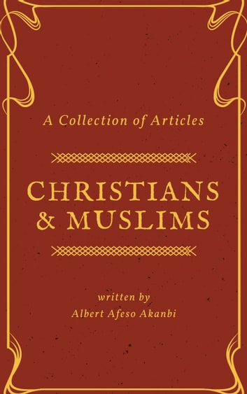 Christians & Muslims - A Collection of Articles ebook by Albert Afeso Akanbi