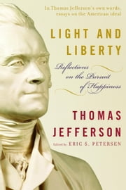 Light and Liberty - Reflections on the Pursuit of Happiness ebook by Thomas Jefferson,Eric Petersen