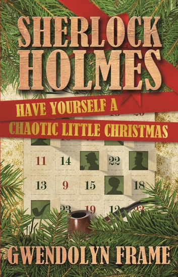 Sherlock Holmes Have Yourself a Chaotic Little Christmas ebook by Gwendolyn Frame