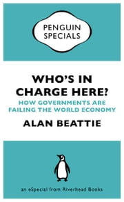 Who's in Charge Here? - How Governments Are Failing the World Economy (an eSpecial from Riverhead Books) ebook by Alan Beattie