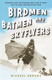 Birdmen, Batmen, and Skyflyers - Wingsuits and the Pioneers Who Flew in Them, Fell in Them, and Perfected Them ebook by Michael Abrams