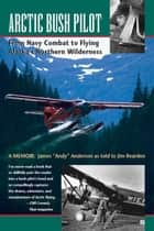 "Arctic Bush Pilot - From Navy Combat to Flying Alaska's Wilderness ebook by James ""Andy"" Anderson, Jim Rearden"
