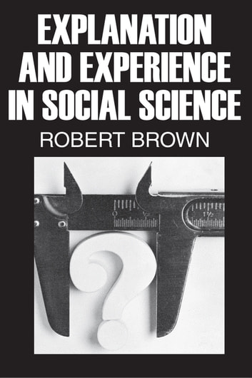 Explanation and Experience in Social Science ebook by Robert Brown