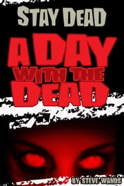 Stay Dead: A Day With The Dead ebook by Steve Wands