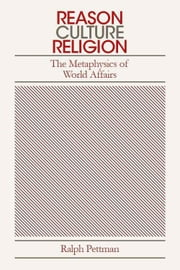 Reason, Culture, Religion - The Metaphysics of World Politics ebook by Ralph Pettman
