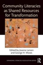 Community Literacies as Shared Resources for Transformation ebook by Joanne Larson, George H. Moses