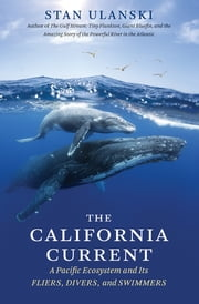 The California Current - A Pacific Ecosystem and Its Fliers, Divers, and Swimmers ebook by Stan Ulanski