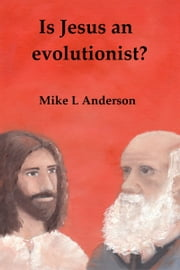 Is Jesus an Evolutionist? ebook by Mike L Anderson