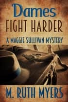 Dames Fight Harder - Maggie Sullivan mysteries, #6 ebook by M. Ruth Myers