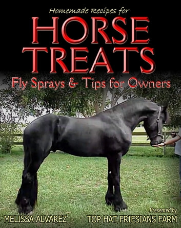 Homemade Recipes for Horse Treats plus Fly Sprays and Tips for Owners ebook by Melissa Alvarez