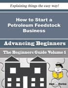 How to Start a Petroleum Feedstock Business (Beginners Guide) - How to Start a Petroleum Feedstock Business (Beginners Guide) ebook by Ewa Echevarria