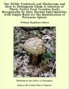 Our Edible Toadstools and Mushrooms and How to Distinguish Them: A Selection of Thirty Native Food Varieties Easily Recognizable by their Marked Individualities, with Simple Rules for the Identification of Poisonous Species ebook by William Hamilton Gibson