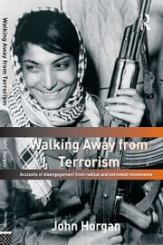 Walking Away from Terrorism - Accounts of Disengagement from Radical and Extremist Movements ebook by John Horgan