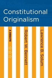 Constitutional Originalism - A Debate ebook by Robert W. Bennett,Lawrence B. Solum