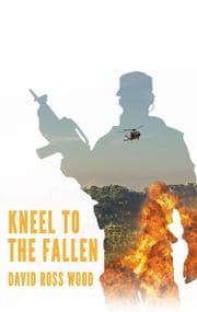 Kneel to the Fallen ebook by David Ross Wood