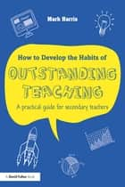 How to Develop the Habits of Outstanding Teaching ebook by Mark Harris