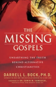 The Missing Gospels - Unearthing the Truth Behind Alternative Christianities ebook by Darrell L. Bock