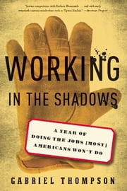 Working in the Shadows - A Year of Doing the Jobs (Most) Americans Won't Do ebook by Gabriel Thompson