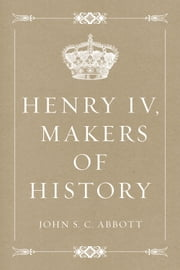 Henry IV, Makers of History ebook by John S. C. Abbott