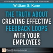 The Truth About Creating Effective Feedback Loops with Your Employees ebook by William S. Kane
