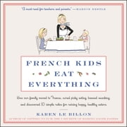 French Kids Eat Everything - How Our Family Moved to France, Cured Picky Eating, Banned Snacking, and Discovered 10 Simple Rules for Raising Happy, Healthy Eaters audiobook by Karen Le Billon