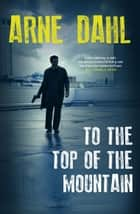 To the Top of the Mountain ebook by Arne Dahl