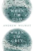 When I'm Old, When I'm Grey ebook by Andrew Wilmot