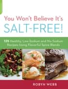 You Won't Believe It's Salt-Free - 125 Healthy Low-Sodium and No-Sodium Recipes Using Flavorful Spice Blends ebook by Robyn Webb