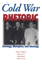 Cold War Rhetoric: Strategy, Metaphor, and Ideology ebook by Martin J. Medhurst,Robert L. Ivie,Philip Wander
