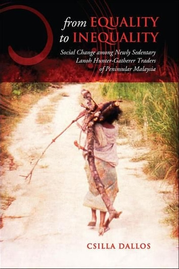 From Equality to Inequality - Social Change Among Newly Sedentary Lanoh Hunter-Gatherer Traders of Peninsular Malaysia ebook by Csilla Dallos