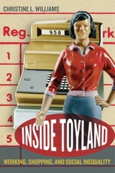 Inside Toyland: Working, Shopping, and Social Inequality ebook by Williams, Christine L.