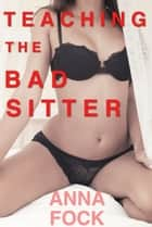 Teaching the Bad Sitter ebook by Anna Fock
