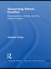 Governing Ethnic Conflict - Consociation, Identity and the Price of Peace ebook by Andrew Finlay