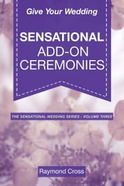 Give Your Wedding Sensational Add-On Ceremonies ebook by Raymond Cross