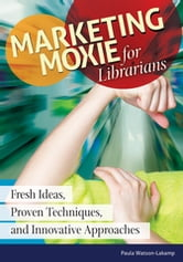 Marketing Moxie for Librarians: Fresh Ideas, Proven Techniques, and Innovative Approaches - Fresh Ideas, Proven Techniques, and Innovative Approaches ebook by Paula Watson-Lakamp
