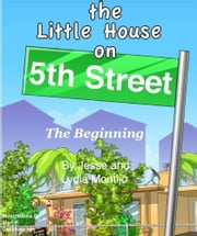 The Little House on 5th Street - The Beginning ebook by Jesse Montijo,Lydia Montijo