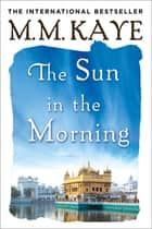 The Sun in the Morning ebook by M. M. Kaye
