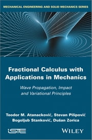 Fractional Calculus with Applications in Mechanics - Wave Propagation, Impact and Variational Principles ebook by Teodor M. Atanackovic,Stevan Pilipovic,Bogoljub Stankovic,Dusan Zorica