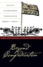 Beyond Confederation - Origins of the Constitution and American National Identity ebook by Richard Beeman, Stephen Botein, Edward C. Carter