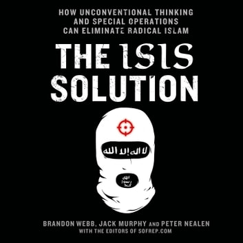 The ISIS Solution - How Unconventional Thinking and Special Operations Can Eliminate Radical Islam audiobook by Brandon Webb,Jack Murphy,Peter Nealen