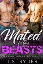 Mated to Two Beasts - A Paranormal Romance ebook by T.S. Ryder