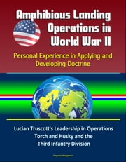 Amphibious Landing Operations in World War II: Personal Experience in Applying and Developing Doctrine - Lucian Truscott's Leadership in Operations Torch and Husky and the Third Infantry Division ebook by Progressive Management