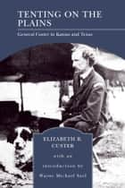 Tenting on the Plains (Barnes & Noble Library of Essential Reading) - General Custer in Kansas and Texas ebook by Elizabeth B. Custer, Wayne Michael Sarf
