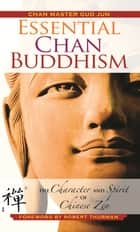 Essential Chan Buddhism - The Character and Spirit of Chinese Zen ebook by Robert Thurman, Guo Jun, Kenneth Wapner
