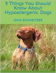5 Things You Should Know About Hypoallergenic Dogs ebook by John Schweitzer