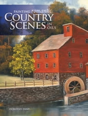 Painting Romantic Country Scenes in Oils ebook by Dorothy Dent