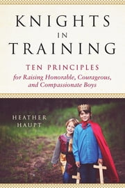 Knights in Training - Ten Principles for Raising Honorable, Courageous, and Compassionate Boys ebook by Heather Haupt