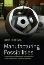 Manufacturing Possibilities - Creative Action and Industrial Recomposition in the United States, Germany, and Japan ebook by Gary Herrigel