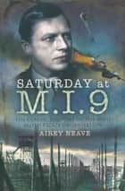 Saturday at M.I.9 - The Classic Account of the WW2 Allied Escape Organisation ebook by Airey Neave
