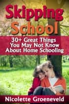 Skipping School (30+ Great Things You May Not Know About Home Schooling) ebook by Nicolette Groeneveld